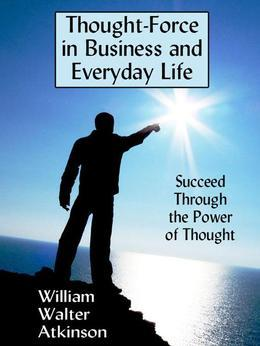 Thought-Force in Business and Everyday Life: Succeed Through the Power of Thought
