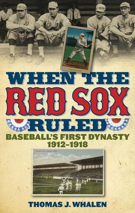 When the Red Sox Ruled: Baseball's First Dynasty, 1912-1918