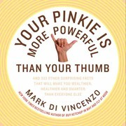 Your Pinkie Is More Powerful Than Your Thumb: And 333 Other Surprising Facts That Will Make You Wealthier, Healthier and Smarter Than Everyone Else