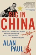 Big in China: My Unlikely Adventure Raising a Family, Playing the Blues, and Reinventing Myself in Beijing