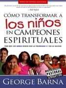 Como Transformar a Los Ninos En Campeones Espirituales: Por Que Los Ninos Deben Ser La Prioridad #1 En La Iglesia