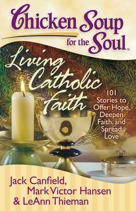 Chicken Soup for the Soul: Living Catholic Faith: 101 Stories to Offer Hope, Deepen Faith, and Spread Love