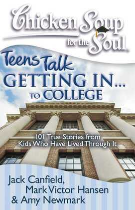Chicken Soup for the Soul: Teens Talk Getting In... to College: 101 True Stories from Kids Who Have Lived Through It