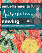 Embellishments for Adventurous Sewing: Master Applique, Decorative Stitching, and Machine Embroidery Through Easy Step-By-Step Instruction