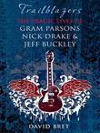 Trailblazers: The Tragic Lives of Gram Parsons, Nick Drake & Jeff Buckley