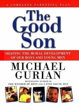 The Good Son: Shaping the Moral Development of Our Boys and Young Men