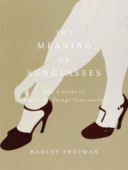 The Meaning of Sunglasses: And a Guide to Almost All Things Fashionable