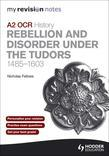 My Revision Notes OCR A2 History: Rebellion and Disorder Under the Tudors 1485-1603