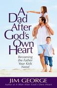 A Dad After God's Own Heart: Becoming the Father Your Kids Need