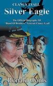 """Silver Eagle: The Official Biography of """"Band of Brothers"""" Veteran Clancy Lyall"""