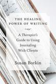 The Healing Power of Writing: A Therapist's Guide to Using Journaling With Clients