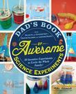 Dad's Book of Awesome Science Experiments: From Boiling Ice and Exploding Soap to Erupting Volcanoes and Launching Rockets, 30 Inventive Experiments t