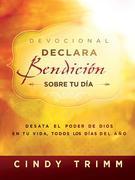 Devocional Declara bendición sobre tu día: Desata el poder de Dios en tu vida, todos los días del año
