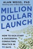 Million Dollar Launch: How to Kick-start a Successful Consulting Practice in 90 Days: How to Kick-start a Successful Consulting Practice in 90 Days