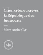 Criez, créez ou crevez: la République des beaux-arts