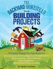 The Backyard Homestead Book of Building Projects: 76 Useful Things You Can Build to Create Customized Working Spaces and Storage Facilities, Equip the