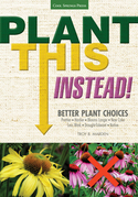 Plant This Instead!: Better Plant Choices * Prettier * Hardier * Blooms Longer * New Colors * Less Work * Drought-Tolerant * Native