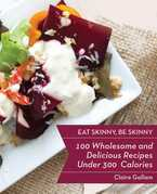 Eat Skinny: 100 Wholesome and Delicious Recipes Under 300 Calories