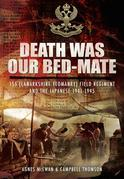 Death Was Our Bedmate: 155 (Lanarkshire Yeomanry) Field Regiment and the Japanese 1941-1945