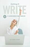 Getting It Write: An Insider's Guide to a Screenwriting Career