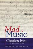 Mad Music: Charles Ives, the Nostalgic Rebel