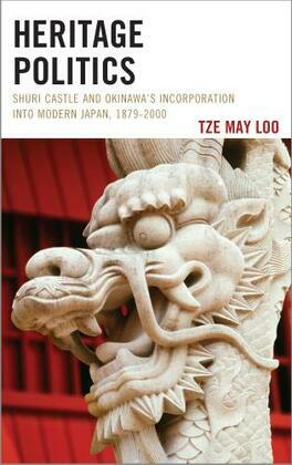 Heritage Politics: Shuri Castle and Okinawa's Incorporation into Modern Japan, 1879-2000
