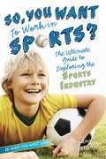 So, You Want to Work in Sports?: The Ultimate Guide to Exploring the Sports Industry