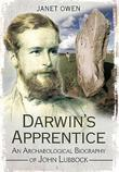 Darwin's Apprentice: An Archaeological Biography of John Lubbock