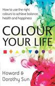 Colour Your Life: How to Use the Right Colours to Achieve Balance, Health and Happiness