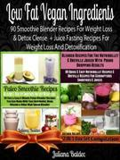 Low Fat Vegan Ingredients: 90 Smoothie Blender Recipes for Weight Loss & Detox Clense + Juice Fasting Recipes for Weight Loss and Detoxification