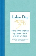 Labor Day: True Birth Stories by Today's Best Women Writers