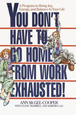 You Don't Have to Go Home from Work Exhausted!: A Program to Bring Joy, Energy, and Balance to Your Life