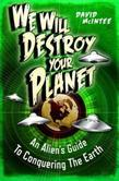 We Will Destroy Your Planet: An Alien''s Guide to Conquering the Earth: An Alien''s Guide to Conquering the Earth