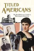 Titled Americans, 1890: AThe Real Heiresses' Guide to Marrying An Aristocrat