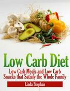 Low Carb Diet: Low Carb Meals and Low Carb Snacks That Satisfy the Whole Family