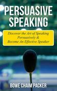 Persuasive Speaking: Discover the Art of Speaking Persuasively & Become an Effective Speaker