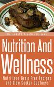 Nutrition And Wellness: Nutritious Grain Free Recipes and Slow Cooker Goodness