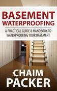 Basement Waterproofing: A Practical Guide & Handbook to Waterproofing Your Basement