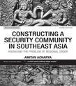 Constructing a Security Community in Southeast Asia: ASEAN and the Problem of Regional Order, 3rd Edition: ASEAN and the Problem of Regional Order