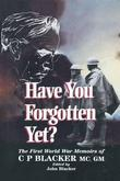 Have You Forgotten Yet?: The First World War Memoirs of C.P. Blacker