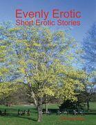 Evenly Erotic: Short Erotic Stories