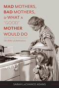 "Mad Mothers, Bad Mothers, and What a ""Good"" Mother Would Do: The Ethics of Ambivalence"