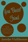 """Your """"Breast"""" Friend: Real Life Breastfeeding Experience to Empower You During Your Breastfeeding Journey"""