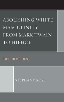 Abolishing White Masculinity from Mark Twain to Hiphop: Crises in Whiteness