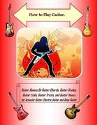 How to Play Guitar: Guitar Basics On Guitar Chords, Guitar Scales, Guitar Licks, Guitar Tricks, and Guitar Theory for Acoustic Guitar, Electric Guitar