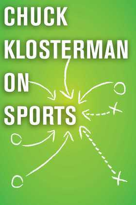 Chuck Klosterman on Sports: A Collection of Previously Published Essays