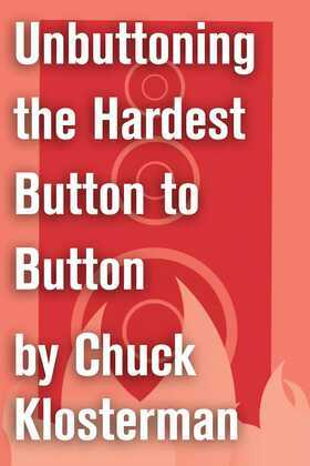 Unbuttoning the Hardest Button to Button: An Essay from Chuck Klosterman IV