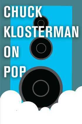 Chuck Klosterman on Pop: A Collection of Previously Published Essays