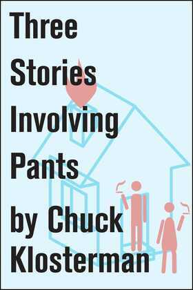 Three Stories Involving Pants: Essays from Chuck Klosterman IV