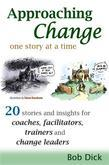 Approaching Change One Story At a Time: 20 Stories and Insights for Coaches, Facilitators, Trainers and Change Leaders